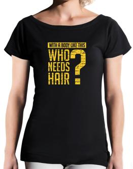 With a body like this, Who needs hair ? T-Shirt - Boat-Neck-Womens
