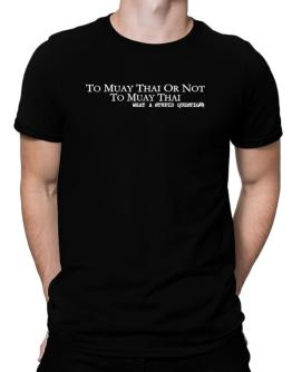 To Muay Thai Or Not To Muay Thai, What A Stupid Question Men T-Shirt