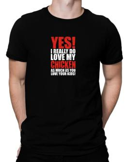 Yes! I Really Do Love My Chicken As Much As You Love Your Kids! Men T-Shirt