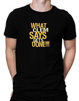 What Clem Says Gets Done!!! Men T-Shirt