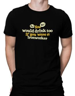 Polo de You Would Drink Too, If You Were An Ironworker