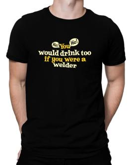 You Would Drink Too, If You Were A Welder Men T-Shirt