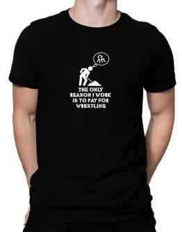 The Only Reason I Work Is To Pay For Wrestling Men T-Shirt