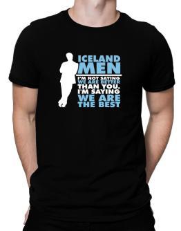 Iceland Men I'm Not Saying We're Better Than You. I Am Saying We Are The Best Men T-Shirt