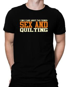 I Only Care About Two Things: Sex And Quilting Men T-Shirt