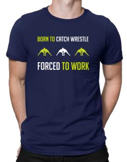 """ BORN TO Catch Wrestle , FORCED TO WORK "" Men T-Shirt"