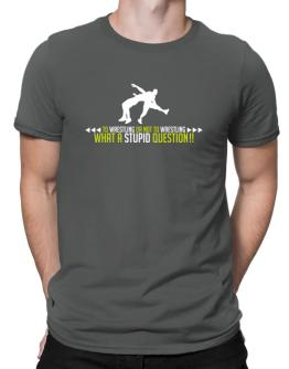To Wrestling Or Not To Wrestling, What A Stupid Question!! Men T-Shirt