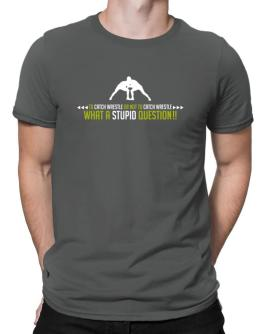 To Catch Wrestle or not to Catch Wrestle, what a stupid question!! Men T-Shirt