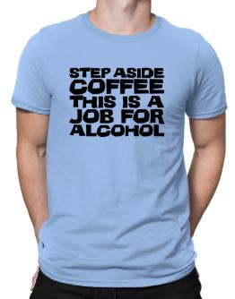 Step Aside Coffee This Is A Job For Alcohol Men T-Shirt