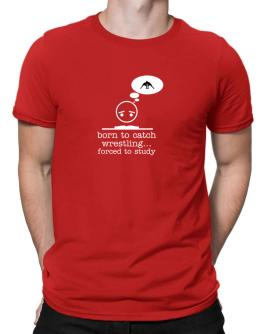 """ BORN TO Catch Wrestling ... FORCED TO STUDY ! "" Men T-Shirt"