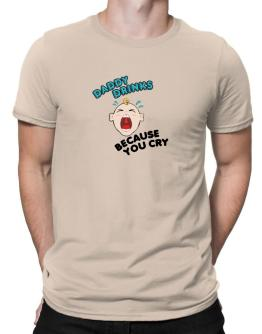 Daddy Drinks Because You Cry! Men T-Shirt