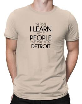 The more I learn about people the more I love my Detroit Men T-Shirt