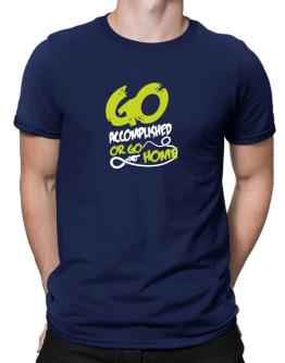 Go Accomplished Or Go Home Men T-Shirt
