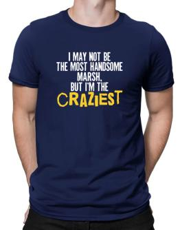 I May Not Be The Most Handsome Marsh, But I Am The Craziest Men T-Shirt