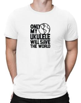 Only My Ukulele Will Save The World Men T-Shirt