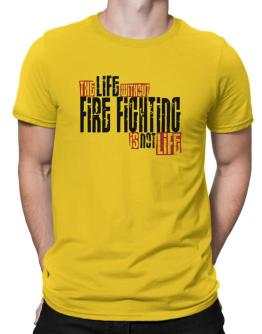Life Without Fire Fighting Is Not Life Men T-Shirt
