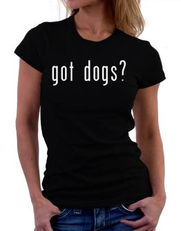Got Dogs? Women T-Shirt