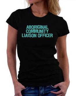 Aboriginal Community Liaison Officer Women T-Shirt