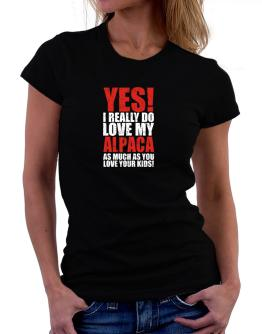 Yes! I Really Do Love My Alpaca As Much As You Love Your Kids! Women T-Shirt