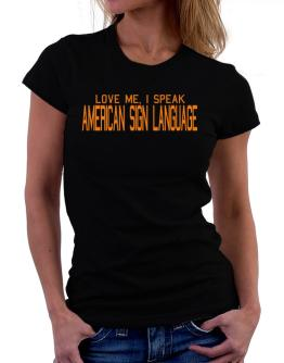 Love Me, I Speak American Sign Language Women T-Shirt