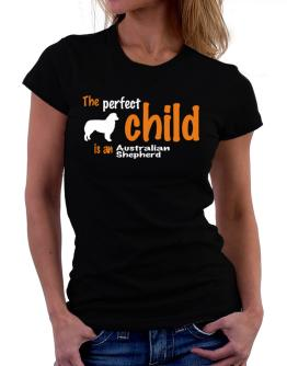 The Perfect Child Is An Australian Shepherd Women T-Shirt