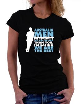 Australia Men I'm Not Saying We're Better Than You. I Am Saying We Are The Best Women T-Shirt