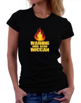 Warning - Born Again Wiccan Women T-Shirt