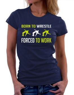 """ BORN TO Wrestle , FORCED TO WORK "" Women T-Shirt"
