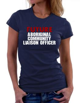 Future Aboriginal Community Liaison Officer Women T-Shirt