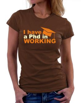 I Have A Phd In Working Women T-Shirt