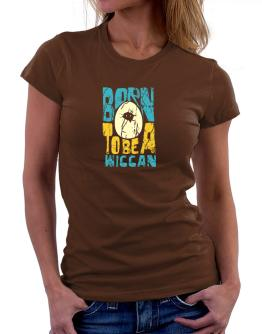 Born To Be A Wiccan Women T-Shirt