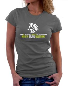 To do Triathlon or not to do Triathlon, what a stupid question!! Women T-Shirt