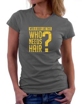 With a body like this, Who needs hair ? Women T-Shirt
