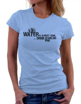 Water Is Almost Gone .. Drink Sparkling Wine Women T-Shirt