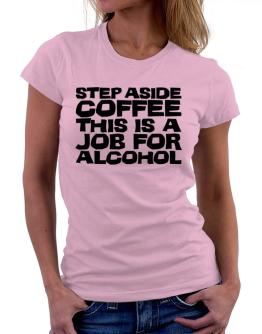Step Aside Coffee This Is A Job For Alcohol Women T-Shirt