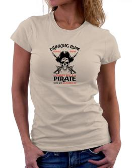 Drinking rum before noon makes you a pirate not an alcoholic Women T-Shirt
