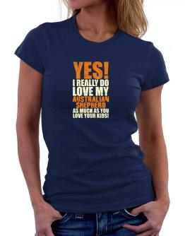 Yes! I Really Do Love My Australian Shepherd Women T-Shirt