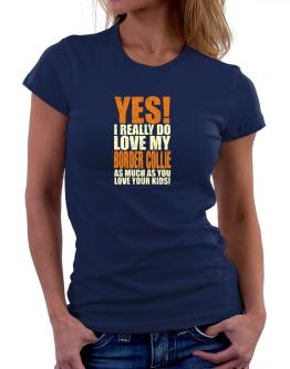 Yes! I Really Do Love My Border Collie Women T-Shirt