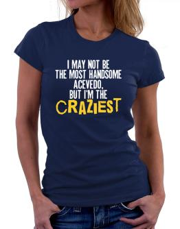 I May Not Be The Most Handsome Acevedo, But I Am The Craziest Women T-Shirt
