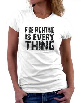 Fire Fighting Is Everything Women T-Shirt