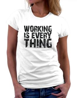 Working Is Everything Women T-Shirt