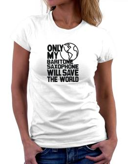 Camisetas de Mujer de Only My Baritone Saxophone Will Save The World