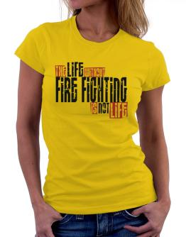 Life Without Fire Fighting Is Not Life Women T-Shirt