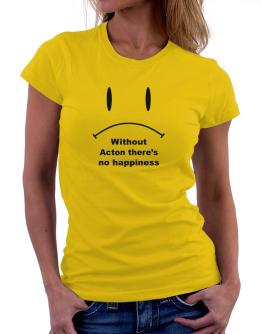 Without Acton There Is No Happiness Women T-Shirt