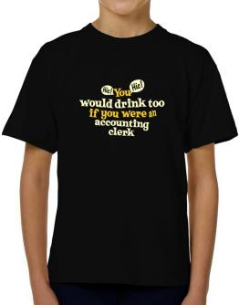 You Would Drink Too, If You Were An Accounting Clerk T-Shirt Boys Youth