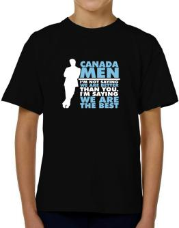 Canada Men I'm Not Saying We're Better Than You. I Am Saying We Are The Best T-Shirt Boys Youth