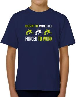 """"""" BORN TO Wrestle , FORCED TO WORK """" T-Shirt Boys Youth"""