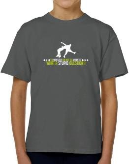 To Wrestle or not to Wrestle, what a stupid question!! T-Shirt Boys Youth