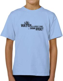 Water Is Almost Gone .. Drink Whiskey T-Shirt Boys Youth