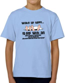wake up happy .. sleep with a Aboriginal Affairs Administrator T-Shirt Boys Youth